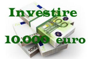 Come investire 10.000 euro oggi e guadagnare